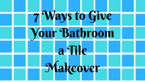 7 Ways to Give Your Bathroom a Tile Makeover