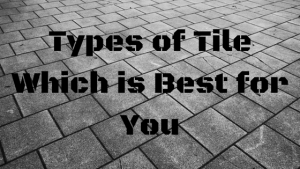 Types of Tile Which is Best For You